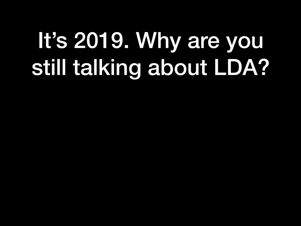 It's 2019. Why are you still talking about LDA?