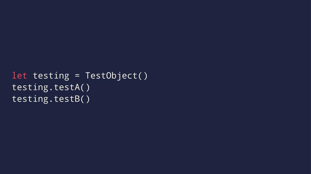 let testing = TestObject() testing.testA() test...
