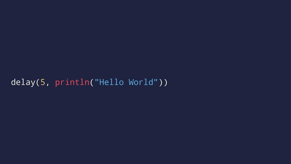"delay(5, println(""Hello World""))"