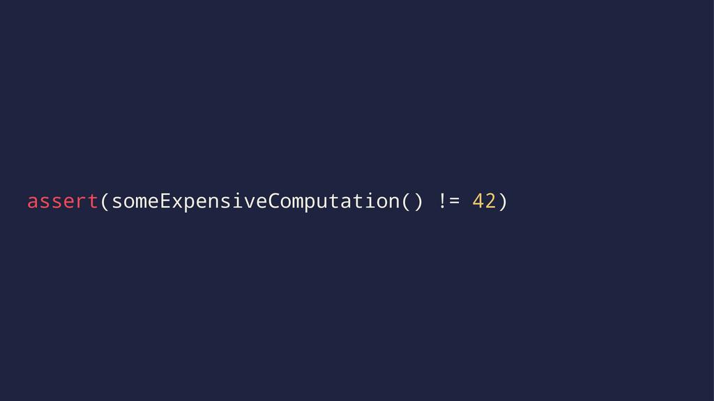 assert(someExpensiveComputation() != 42)