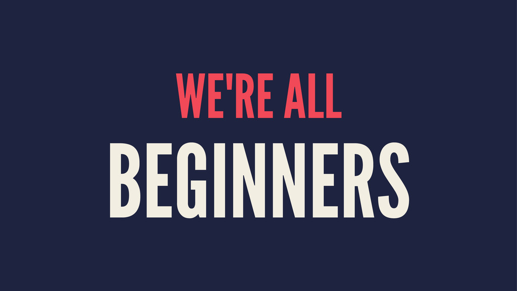 WE'RE ALL BEGINNERS