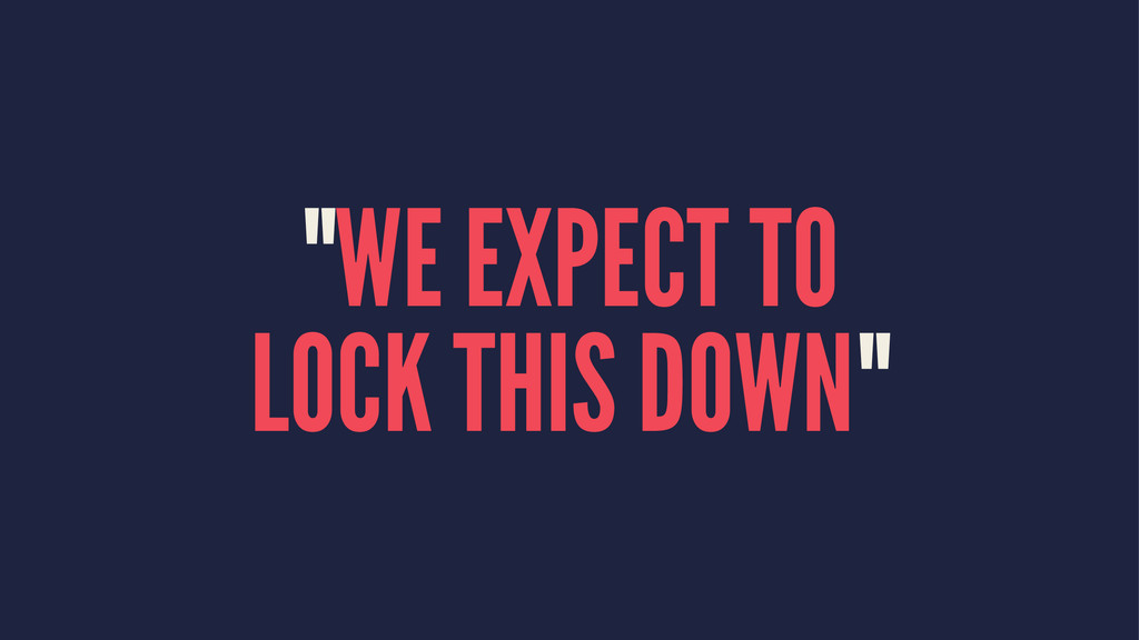 """""""WE EXPECT TO LOCK THIS DOWN"""""""