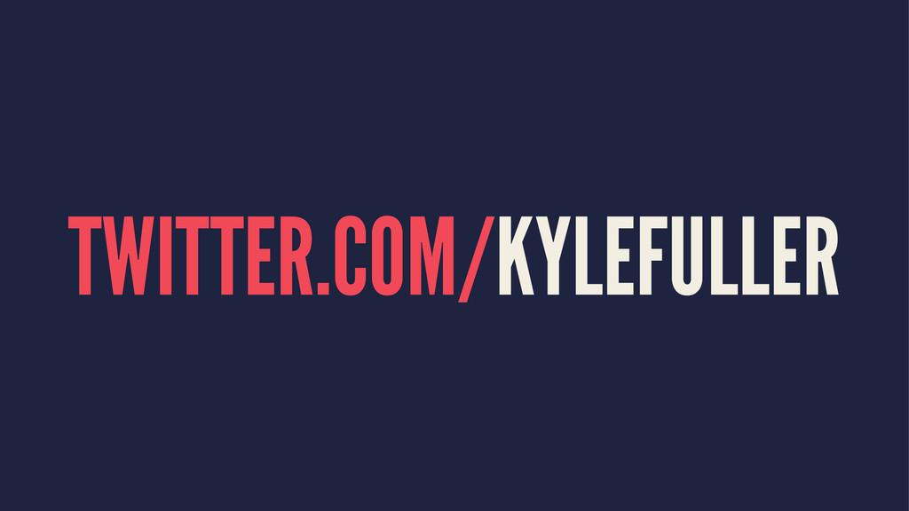 TWITTER.COM/KYLEFULLER