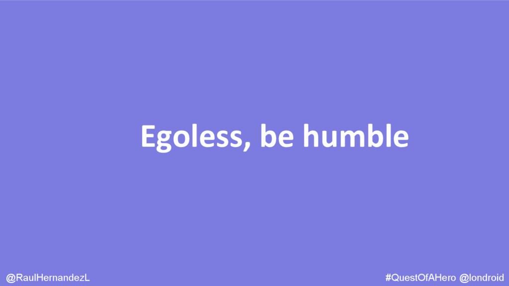 Egoless, be humble @RaulHernandezL #QuestOfAHer...