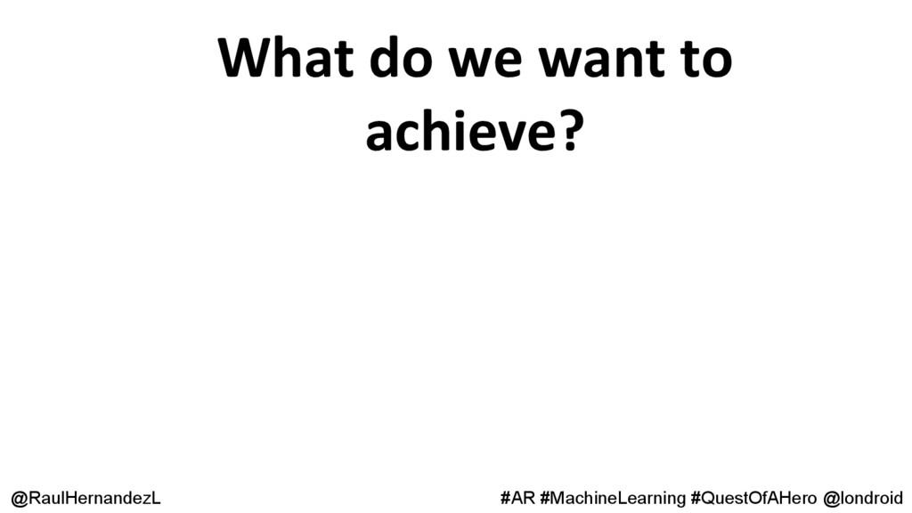 What do we want to achieve? @RaulHernandezL #AR...
