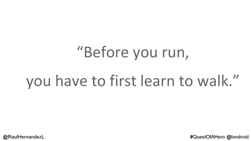 """""""Before you run, you have to first learn to wal..."""