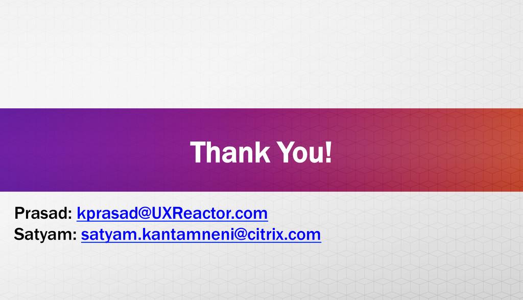 Thank You! Prasad: kprasad@UXReactor.com Satyam...