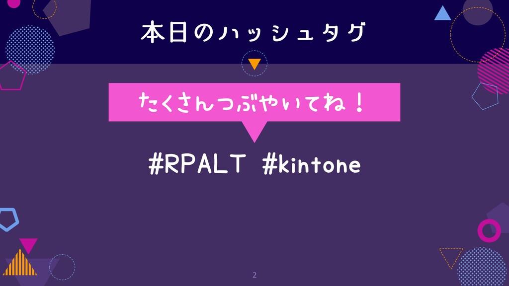 本⽇のハッシュタグ 2 #RPALT #kintone たくさんつぶやいてね!