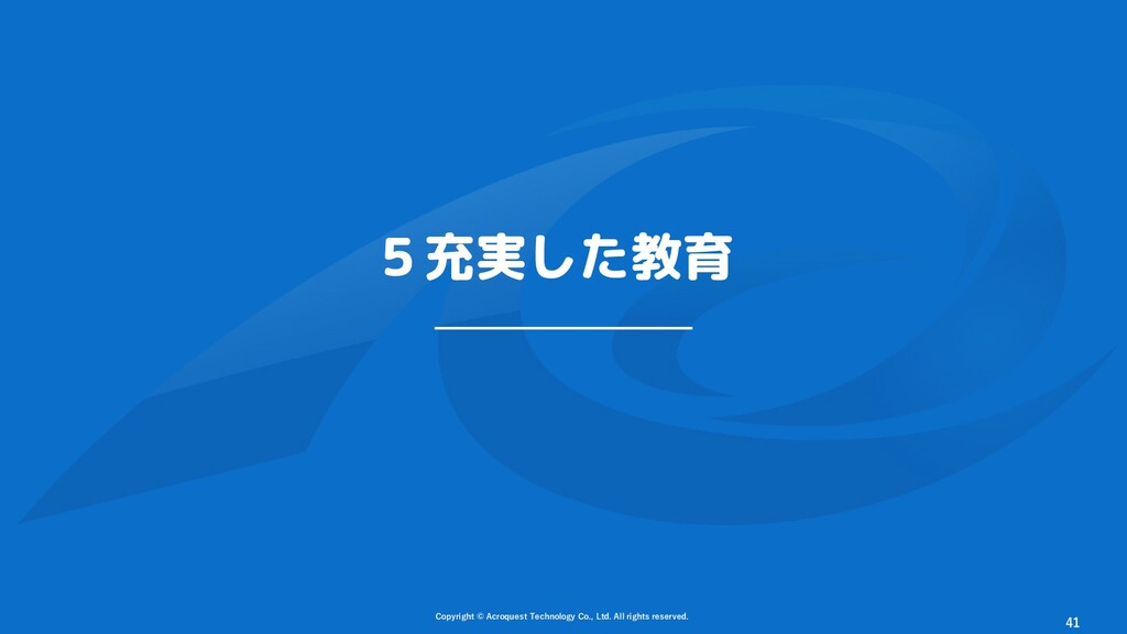 5充実した教育 Copyright © Acroquest Technology Co., L...