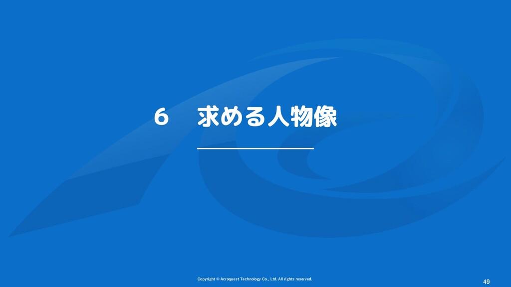 6 求める人物像 Copyright © Acroquest Technology Co., ...