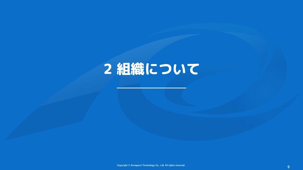 2 組織について Copyright © Acroquest Technology Co., ...