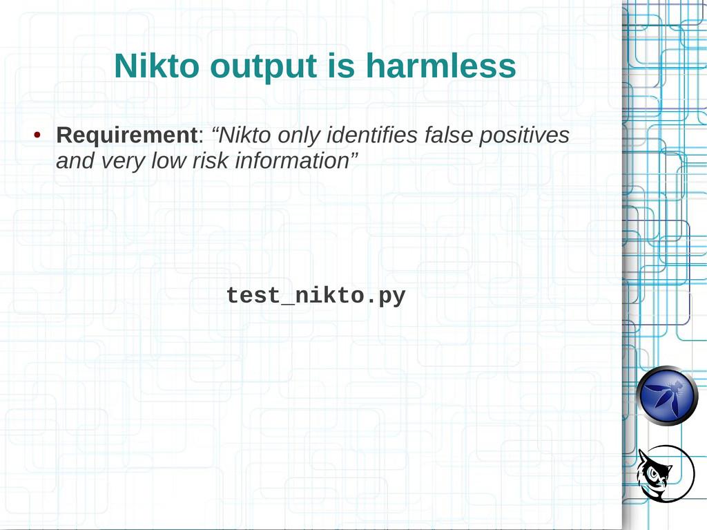 "Nikto output is harmless ● Requirement: ""Nikto ..."