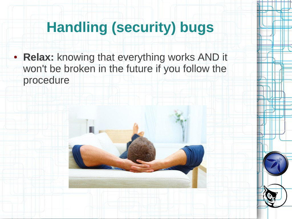 Handling (security) bugs ● Relax: knowing that ...
