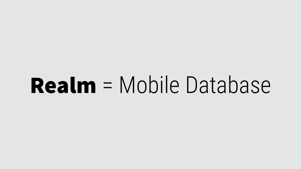 Realm = Mobile Database