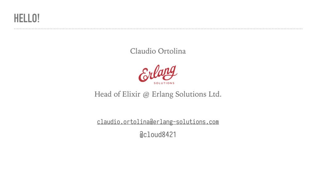 HELLO! Claudio Ortolina Head of Elixir @ Erlang...