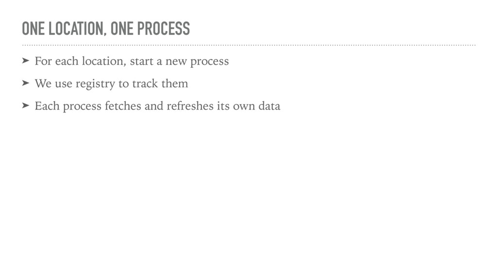 ONE LOCATION, ONE PROCESS ➤ For each location, ...