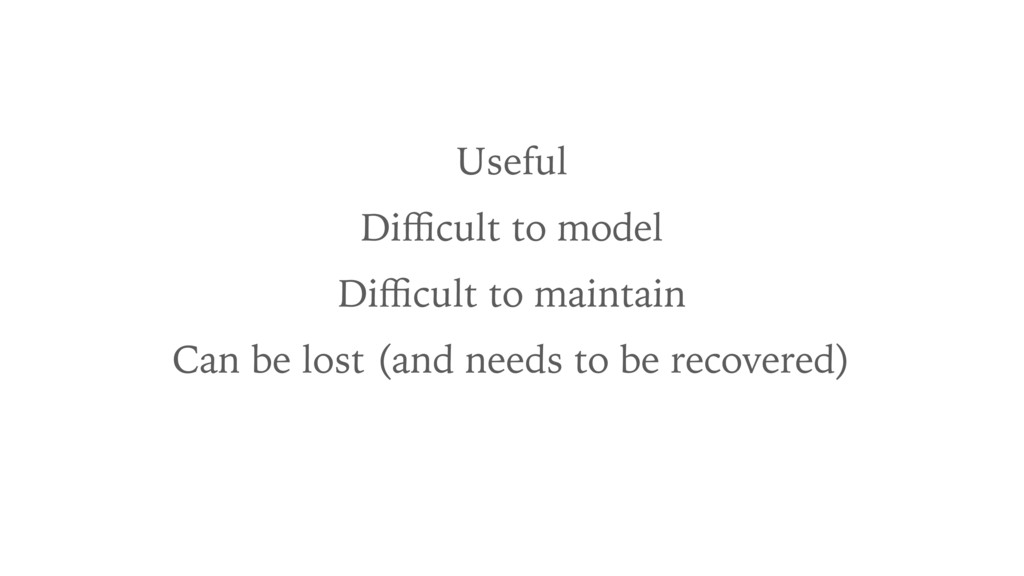 Useful Difficult to model Difficult to maintain Can...