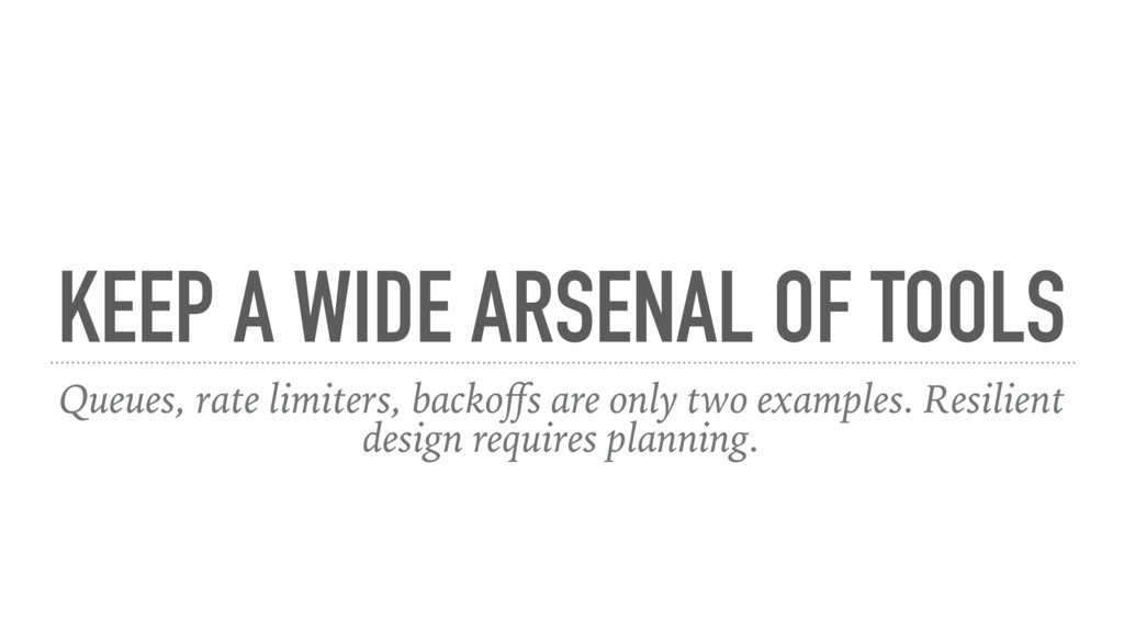 KEEP A WIDE ARSENAL OF TOOLS Queues, rate limit...