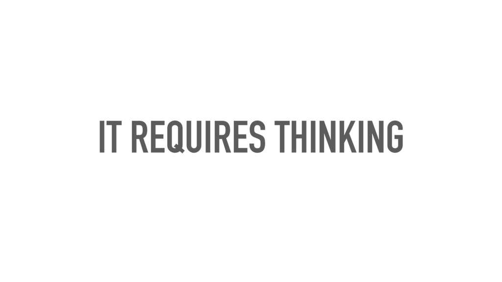 IT REQUIRES THINKING