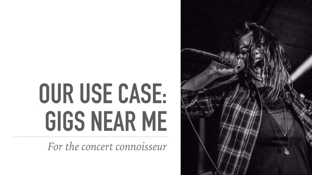 OUR USE CASE: GIGS NEAR ME For the concert conn...