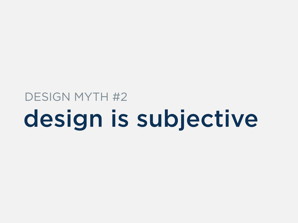 design is subjective DESIGN MYTH #2