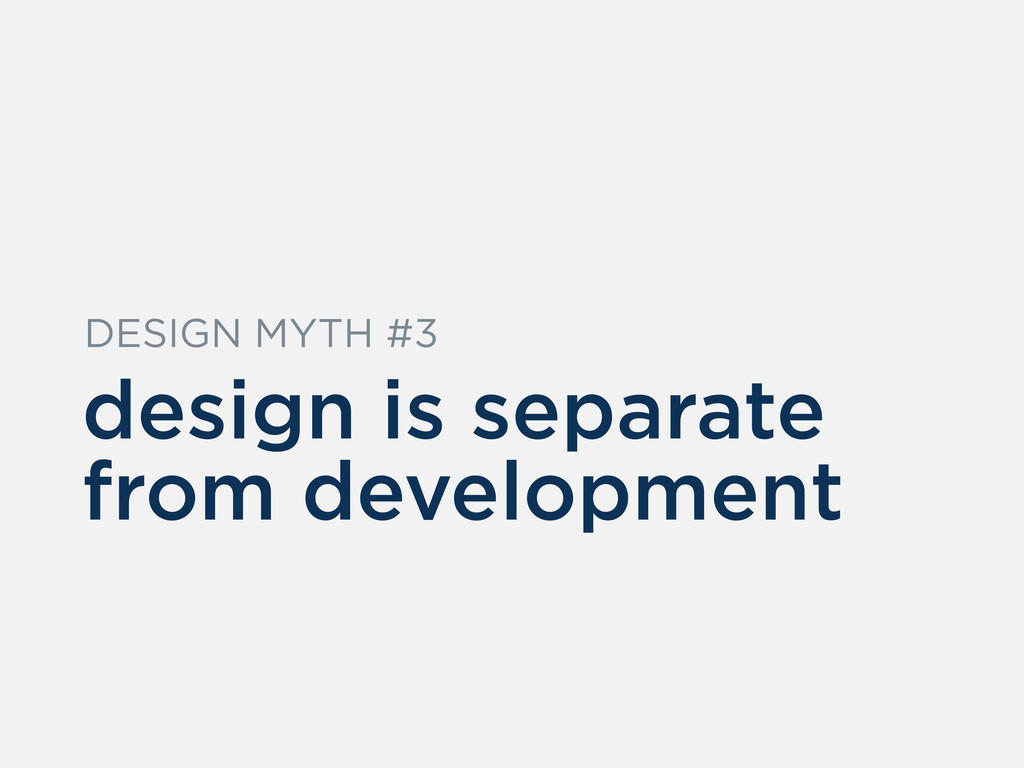 design is separate from development DESIGN MYTH...