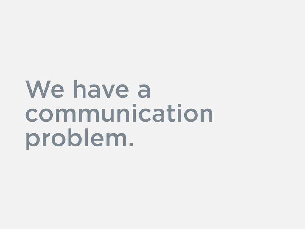 We have a communication problem.