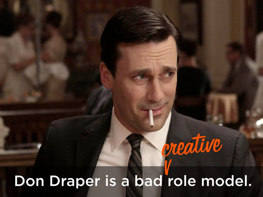 Don Draper is a bad role model. creative v