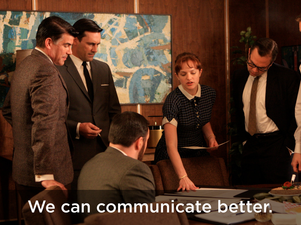 We can communicate better.