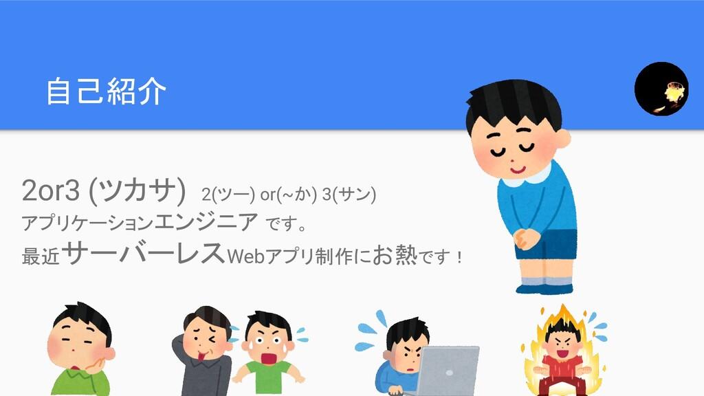 自己紹介 2or3 (ツカサ) 2(ツー) or(~か) 3(サン) アプリケーションエンジニ...