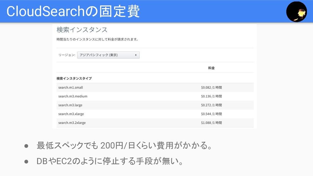 CloudSearchの固定費 ● 最低スペックでも 200円/日くらい費用がかかる。 ● D...