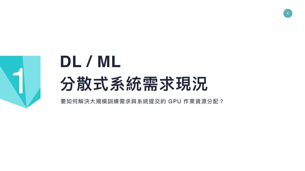 4 DL / ML 分散式系統需求現況 要如何解決⼤大規模訓練需求與系統提交的 GPU 作業資...