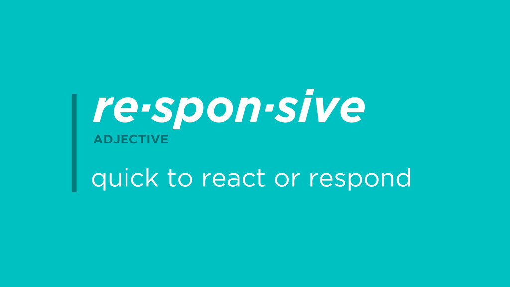 re·spon·sive ADJECTIVE quick to react or respond