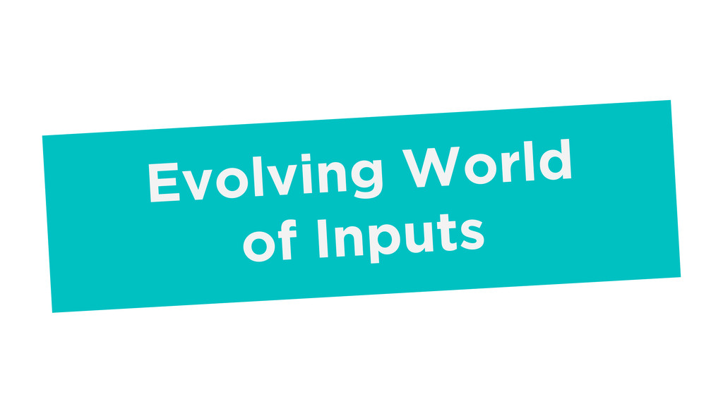 Evolving World of Inputs