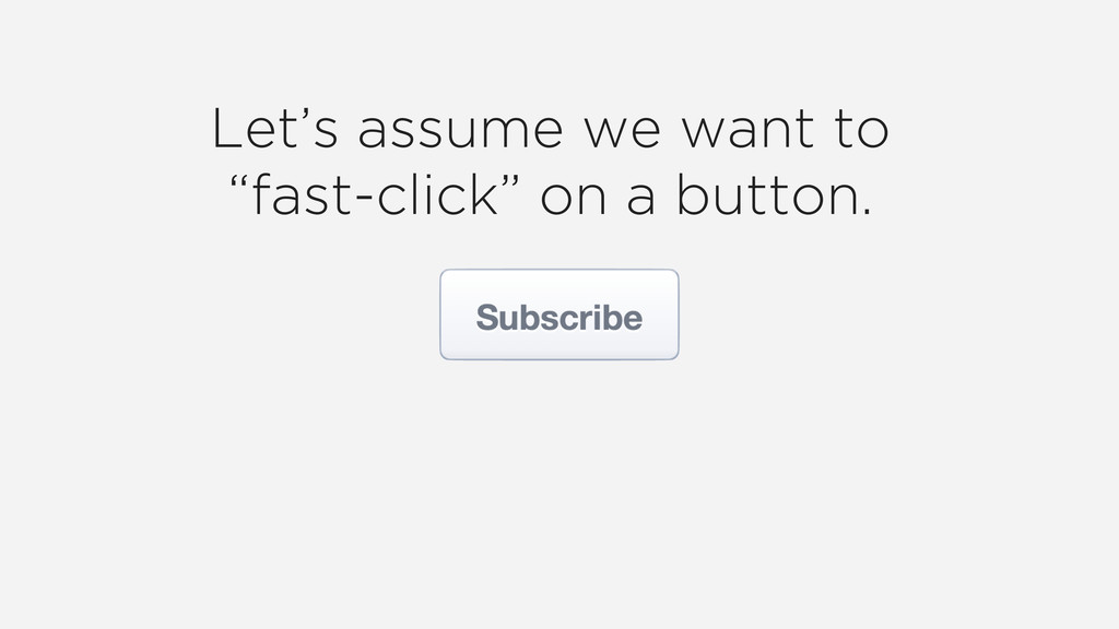 "Let's assume we want to ""fast-click"" on a butto..."