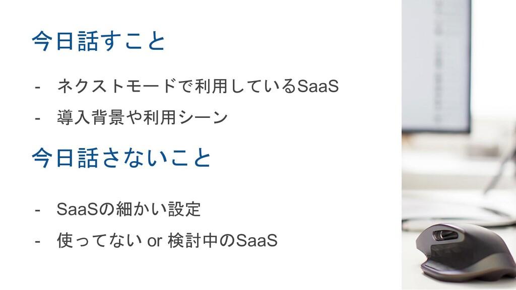 今日話すこと - ネクストモードで利用しているSaaS - 導入背景や利用シーン - SaaS...