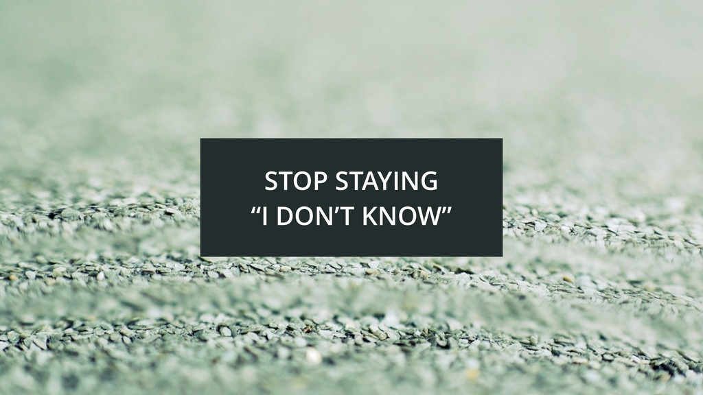 """STOP STAYING """"I DON'T KNOW"""""""