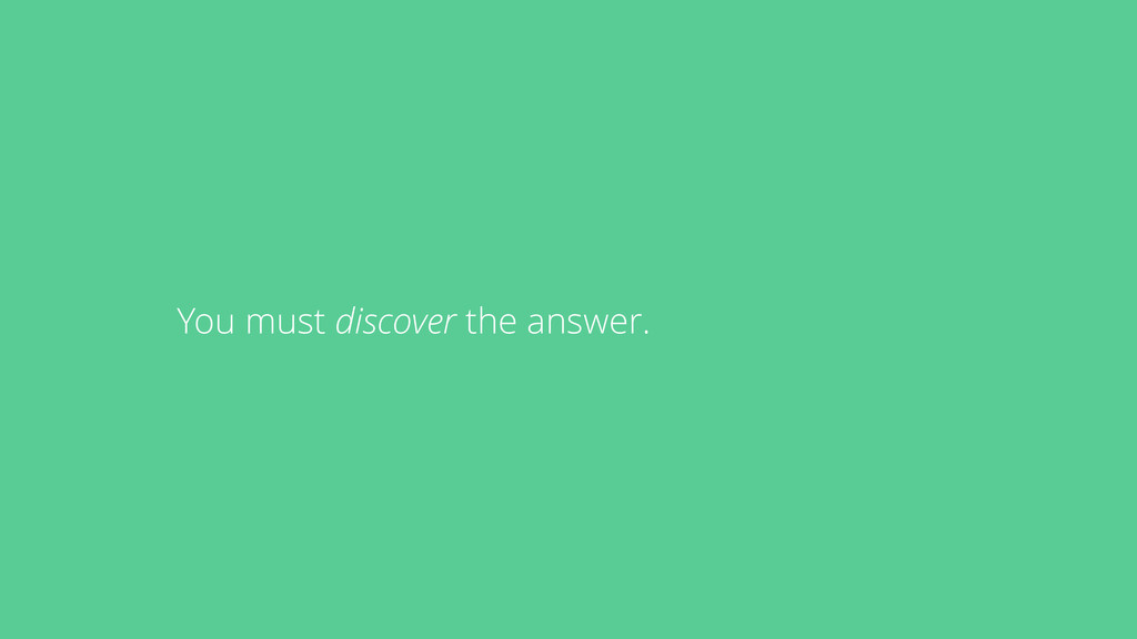 You must discover the answer.