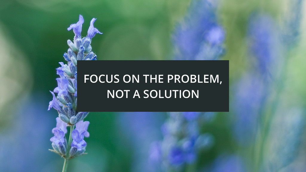 FOCUS ON THE PROBLEM, NOT A SOLUTION