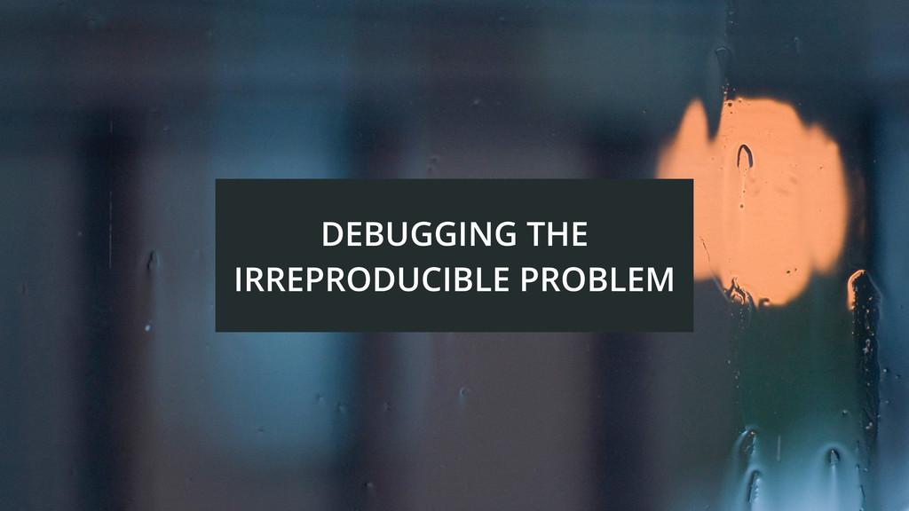 DEBUGGING THE IRREPRODUCIBLE PROBLEM
