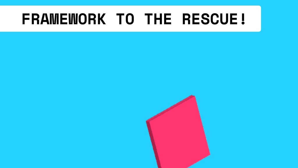 FRAMEWORK TO THE RESCUE!