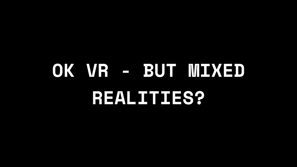 OK VR - BUT MIXED REALITIES?