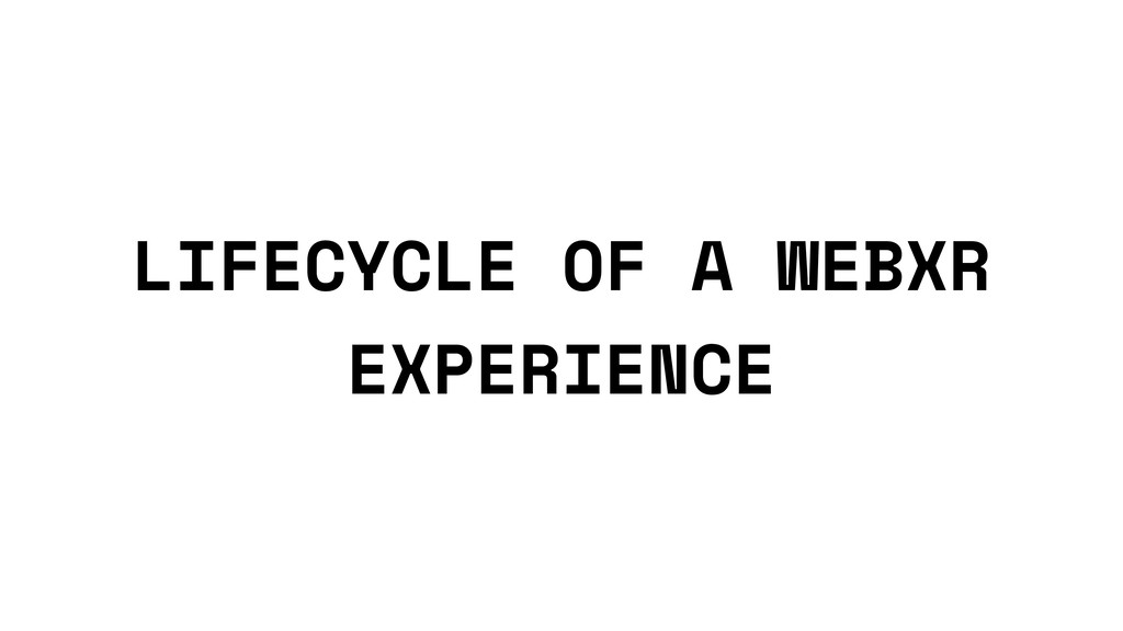 LIFECYCLE OF A WEBXR EXPERIENCE