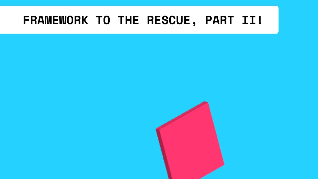 FRAMEWORK TO THE RESCUE, PART II!
