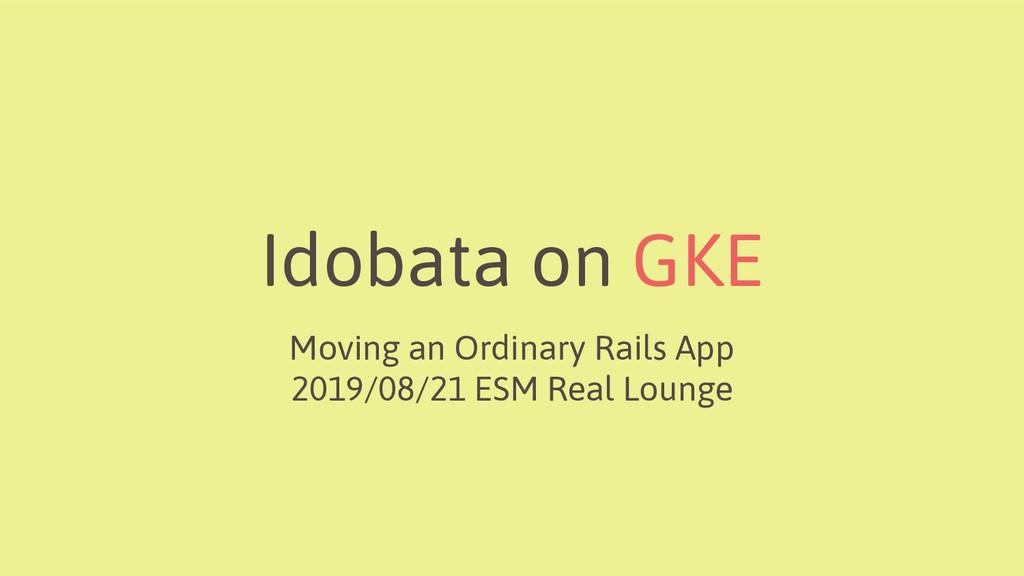 Idobata on GKE Moving an Ordinary Rails App 201...