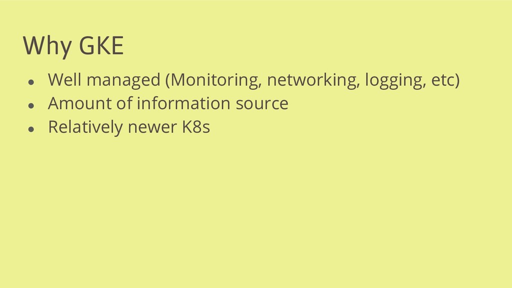 Why GKE ● Well managed (Monitoring, networking,...