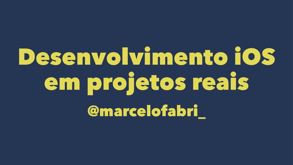 Desenvolvimento iOS em projetos reais @marcelof...