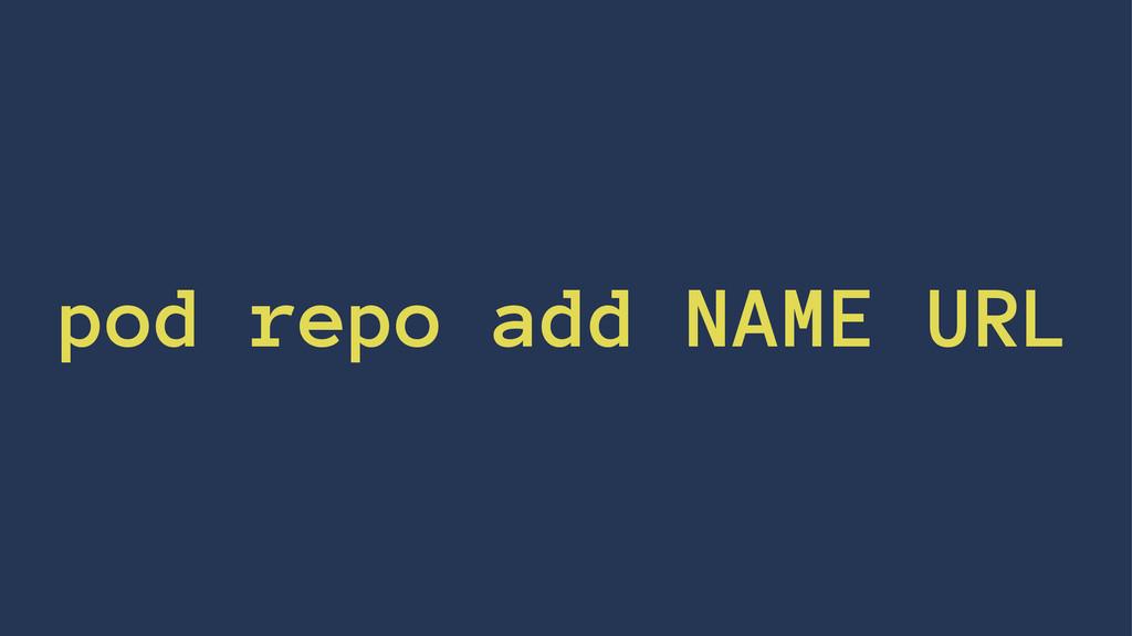 pod repo add NAME URL