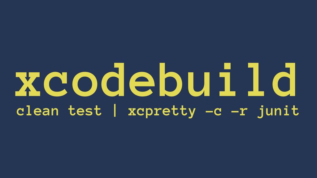 xcodebuild clean test | xcpretty -c -r junit