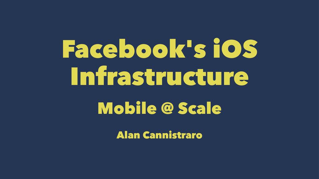 Facebook's iOS Infrastructure Mobile @ Scale Al...